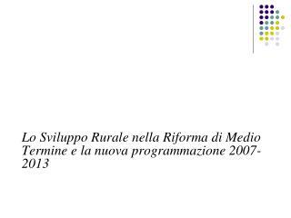 Lo Sviluppo Rurale nella Riforma di Medio Termine e la nuova programmazione 2007-2013