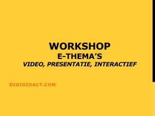 Workshop  E-thema's Video, presentatie, interactief