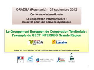 ORADEA (Roumanie) – 27 septembre 2012 Conférence internationale La coopération transfrontalière :
