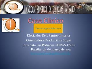 Klésia dos Reis Santos-Interna Orientadora:Dra.Luciana Sugai Internato em Pediatria –HRAS-ESCS