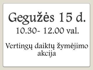 Gegužės  15 d.  10.30- 12.00  val.