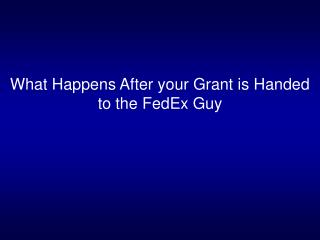 What Happens After your Grant is Handed to the FedEx Guy