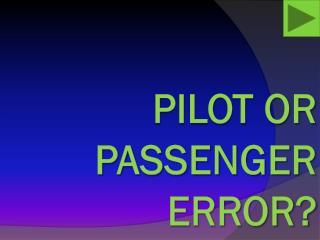 PILOT OR PASSENGER ERROR?