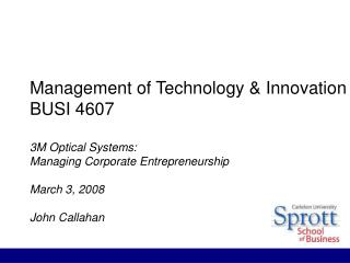 Management of Technology  Innovation BUSI 4607  3M Optical Systems: Managing Corporate Entrepreneurship  March 3, 2008