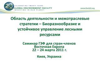 Семинар ГЭФ для стран-членов Восточная Европа  22 – 24  марта  2011  г. Киев, Украина