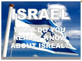 WHAT DO YOU  REALLY KNOW  ABOUT ISREAL?