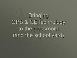 Bringing  GPS & GE technology  to the classroom (and the school yard)