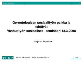 Gerontologisen sosiaality n paikka ja teht v t Vanhusty n sosiaaliset  seminaari 13.3.2008