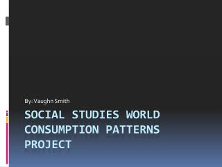 Social Studies World Consumption Patterns Project
