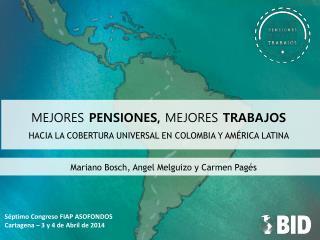 MEJORES  PENSIONES,  MEJORES  TRABAJOS HACIA LA COBERTURA UNIVERSAL EN COLOMBIA Y AMÉRICA LATINA