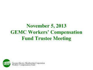 November 5, 2013 GEMC Workers' Compensation Fund Trustee Meeting