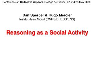 Dan Sperber & Hugo Mercier Institut Jean Nicod (CNRS/EHESS/ENS) Reasoning as a Social Activity