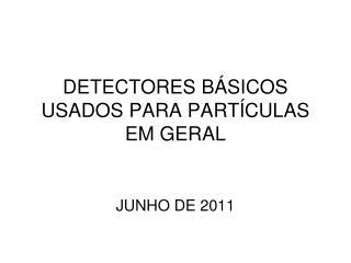 DETECTORES BÁSICOS USADOS PARA PARTÍCULAS EM GERAL