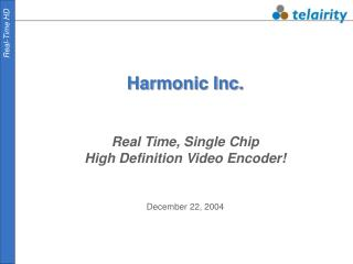 Harmonic Inc. Real Time, Single Chip High Definition Video Encoder! December 22, 2004