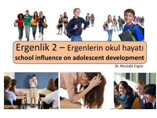 Ergenlik 2 –  Ergenlerin okul hayatı school influence on adolescent development