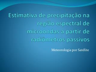 Estimativa de precipitação na região espectral de  microondas  a partir de radiômetros passivos