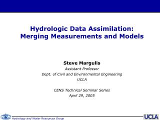 Hydrologic Data Assimilation: Merging Measurements and Models Steve Margulis Assistant Professor