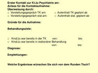 Erster Kontakt zur Ki/Ju Psychiatrie am:  Anlass für die Kontaktaufnahme: Überweisung durch:
