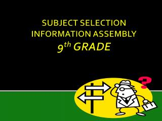 SUBJECT SELECTION INFORMATION ASSEMBLY 9 th  GRADE