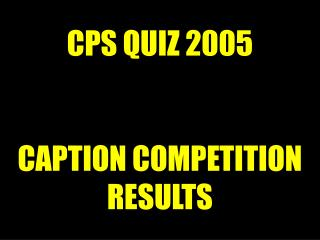 CPS QUIZ 2005 CAPTION COMPETITION RESULTS