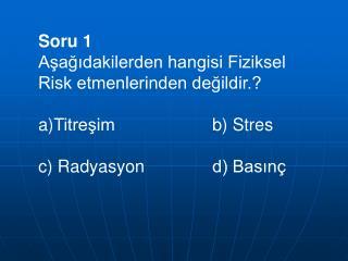 Soru 1 Aşağıdakilerden hangisi Fiziksel Risk etmenlerinden değildir.? Titreşimb) Stres