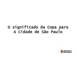 O significado da Copa para  A Cidade de São Paulo