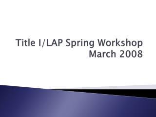 Title I/LAP Spring Workshop March 2008