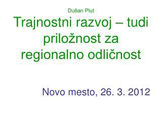 Dušan Plut Trajnostni razvoj – tudi priložnost za regionalno odličnost Novo mesto, 26. 3. 2012
