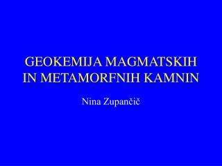 GEOKEMIJA MAGMATSKIH IN METAMORFNIH KAMNIN