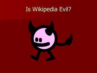 Is Wikipedia Evil?