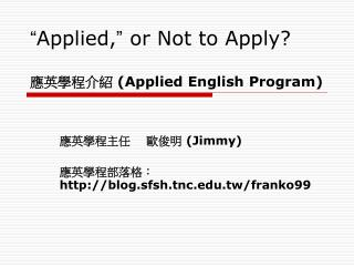 """ Applied, ""  or Not to Apply?  應英學程介紹  (Applied English Program)"