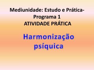 Mediunidade: Estudo e Prática - Programa 1 ATIVIDADE PRÁTICA