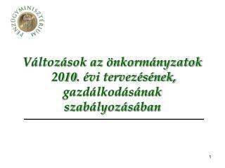 Változások az önkormányzatok  20 10 . évi tervezésének,    gazdálkodásának szabályozásában