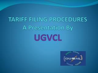 T TARIFF FILING PROCEDURES  A Presentation By  UGVCL