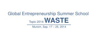 Global Entrepreneurship Summer School  Topic 2014: WASTE