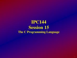IPC144 Session 15 The C Programming Language