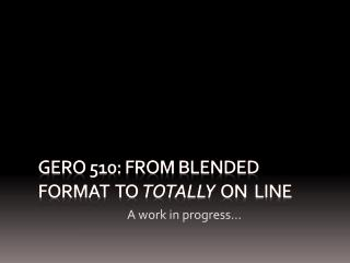 GERO 510: FROM Blended format  to  totally   on  line