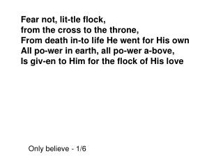 Fear not, lit-tle flock, from the cross to the throne, From death in-to life He went for His own