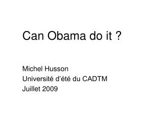 Can Obama do it ? Michel Husson Université d'été du CADTM Juillet 2009