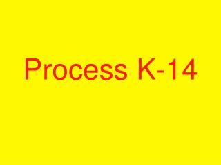 Process K-14