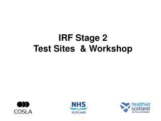 IRF Stage 2  Test Sites   Workshop