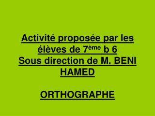 Activité proposée par les élèves de 7 ème  b 6 Sous direction de M. BENI HAMED ORTHOGRAPHE