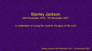 Stanley Jackson 24th November 1913 - 7th November 2007  In celebration of a long life, lived for the glory of His Lord