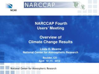 NARCCAP  Fourth  Users' Meeting  Overview of  Climate Change Results   Linda O.  Mearns