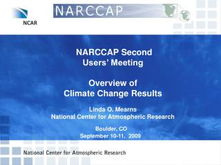 NARCCAP Second  Users' Meeting  Overview of  Climate Change Results   Linda O. Mearns