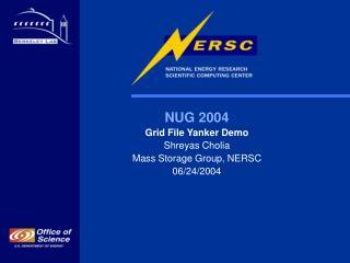 NUG 2004 Grid File Yanker Demo Shreyas Cholia Mass Storage Group, NERSC 06/24/2004