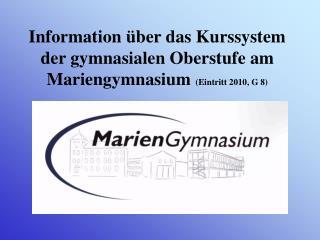 Information �ber das Kurssystem der gymnasialen Oberstufe am Mariengymnasium  (Eintritt 2010, G 8)