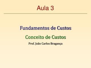 Fundamentos de Custos Conceito de Custos Prof. Jo�o Carlos Bragan�a