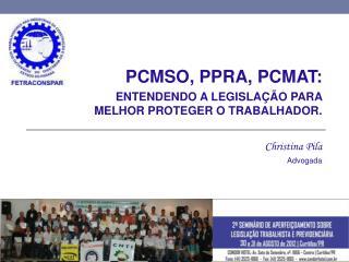 PCMSO, PPRA, PCMAT:  ENTENDENDO  A LEGISLAÇÃO PARA MELHOR PROTEGER  O TRABALHADOR. Christina Pila