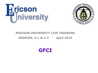 ERICSON UNIVERSITY LIVE TRAINING SESSION: 4-1 & 4-2        April 2010 GFCI